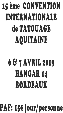15 ème  CONVENTION INTERNATIONALE de TATOUAGE AQUITAINE  6 & 7 AVRIL 2019 HANGAR 14 BORDEAUX  PAF: 15€ jour/personne